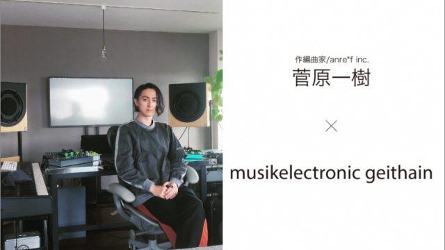 【インタビュー掲載】Kazuki Sugawara x musikelectronic geithain